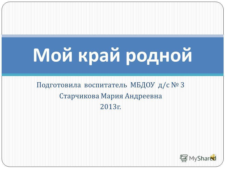 Подготовила воспитатель МБДОУ д / с 3 Старчикова Мария Андреевна 2013 г. Мой край родной