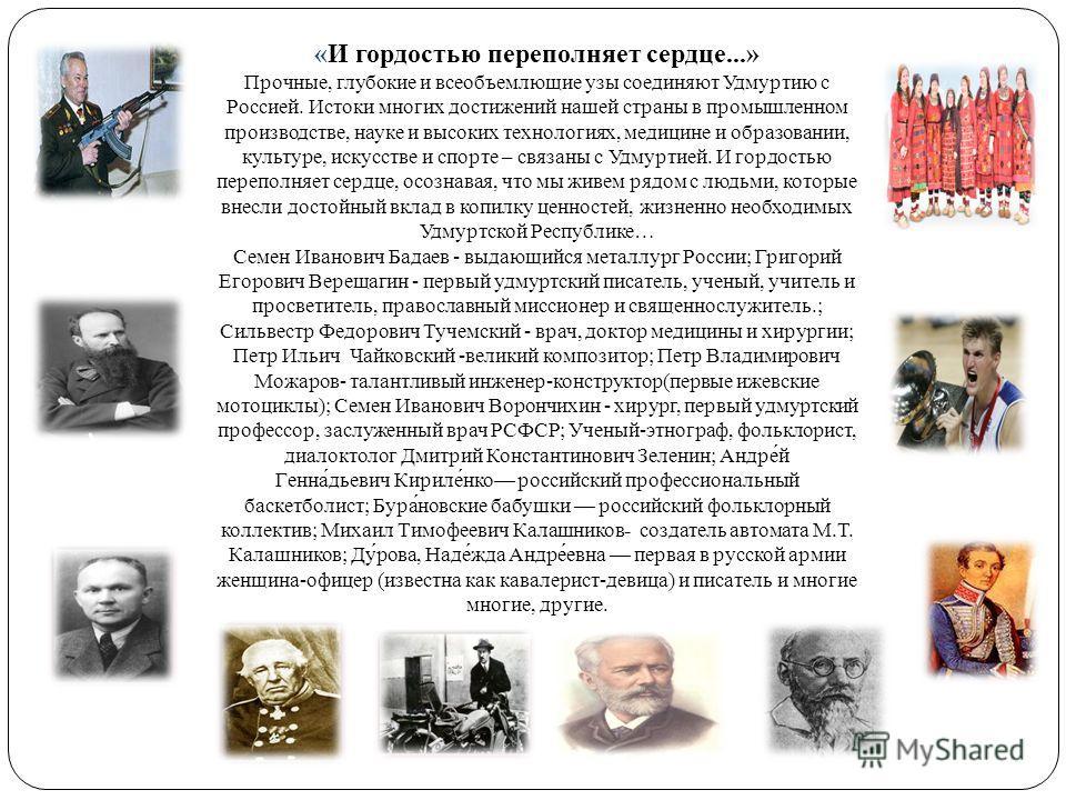 «И гордостью переполняет сердце...» Прочные, глубокие и всеобъемлющие узы соединяют Удмуртию с Россией. Истоки многих достижений нашей страны в промышленном производстве, науке и высоких технологиях, медицине и образовании, культуре, искусстве и спор