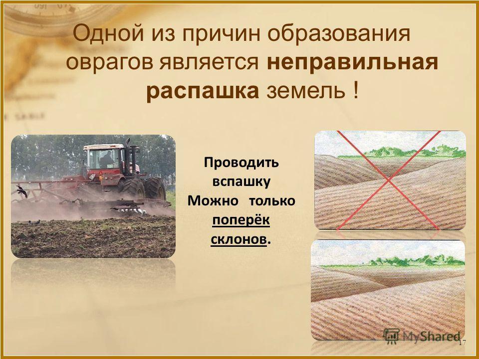 Одной из причин образования оврагов является неправильная распашка земель ! Проводить вспашку Можно только поперёк склонов. 17