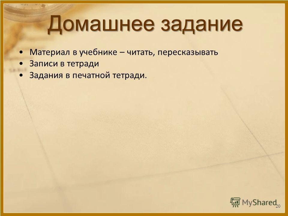Домашнее задание Материал в учебнике – читать, пересказывать Записи в тетради Задания в печатной тетради. 20