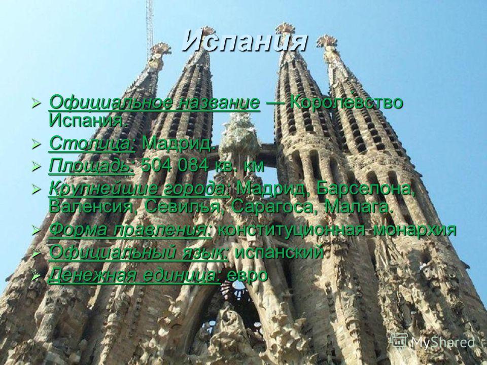 Испания Официальное название Короле́вство Испа́ния. Официальное название Короле́вство Испа́ния. Столица: Мадрид. Столица: Мадрид. Площадь: 504 084 кв. км Площадь: 504 084 кв. км Крупнейшие города: Мадрид, Барселона, Валенсия, Севилья, Сарагоса, Малаг