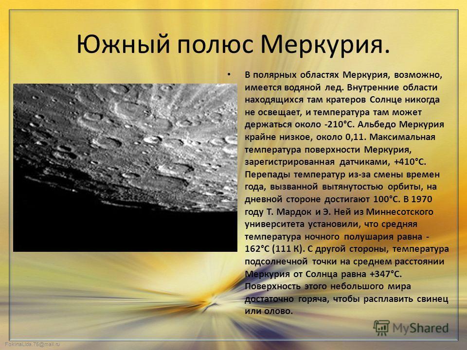 FokinaLida.75@mail.ru Южный полюс Меркурия. В полярных областях Меркурия, возможно, имеется водяной лед. Внутренние области находящихся там кратеров Солнце никогда не освещает, и температура там может держаться около -210°С. Альбедо Меркурия крайне н