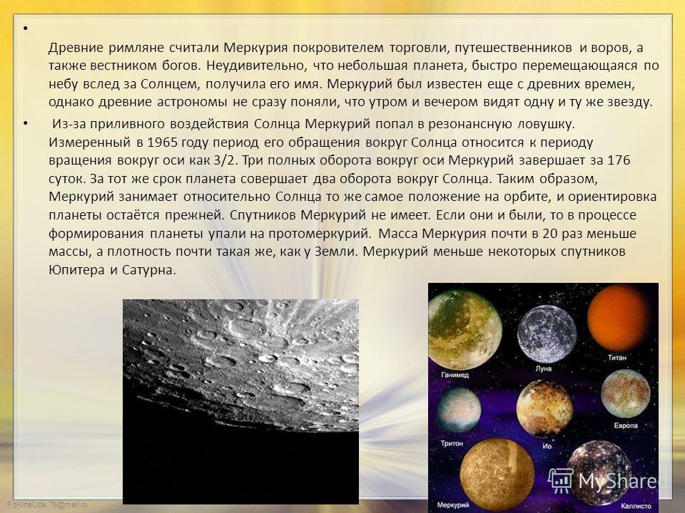 FokinaLida.75@mail.ru Древние римляне считали Меркурия покровителем торговли, путешественников и воров, а также вестником богов. Неудивительно, что небольшая планета, быстро перемещающаяся по небу вслед за Солнцем, получила его имя. Меркурий был изве