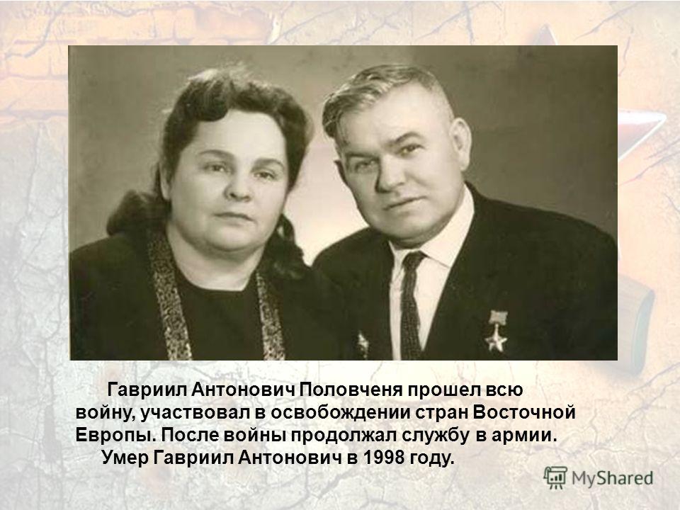 Гавриил Антонович Половченя прошел всю войну, участвовал в освобождении стран Восточной Европы. После войны продолжал службу в армии. Умер Гавриил Антонович в 1998 году.