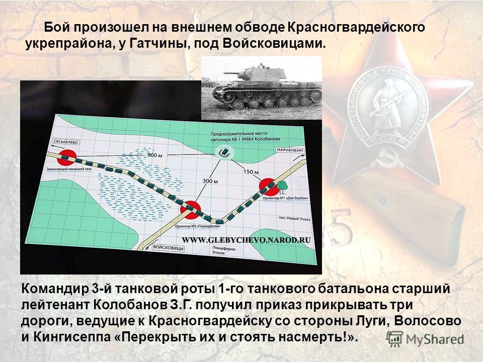 Бой произошел на внешнем обводе Красногвардейского укрепрайона, у Гатчины, под Войсковицами. Командир 3-й танковой роты 1-го танкового батальона старший лейтенант Колобанов З.Г. получил приказ прикрывать три дороги, ведущие к Красногвардейску со стор