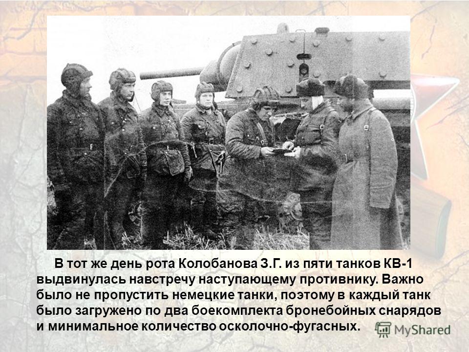 В тот же день рота Колобанова З.Г. из пяти танков КВ-1 выдвинулась навстречу наступающему противнику. Важно было не пропустить немецкие танки, поэтому в каждый танк было загружено по два боекомплекта бронебойных снарядов и минимальное количество оско
