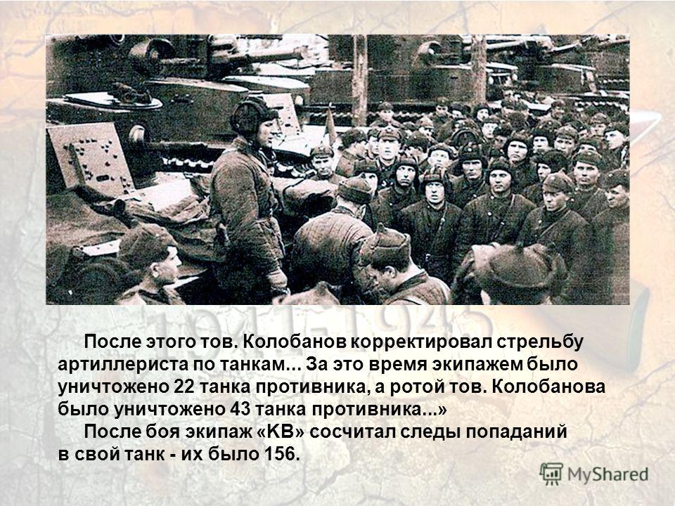 После этого тов. Колобанов корректировал стрельбу артиллериста по танкам... За это время экипажем было уничтожено 22 танка противника, а ротой тов. Колобанова было уничтожено 43 танка противника...» После боя экипаж «KB» сосчитал следы попаданий в св