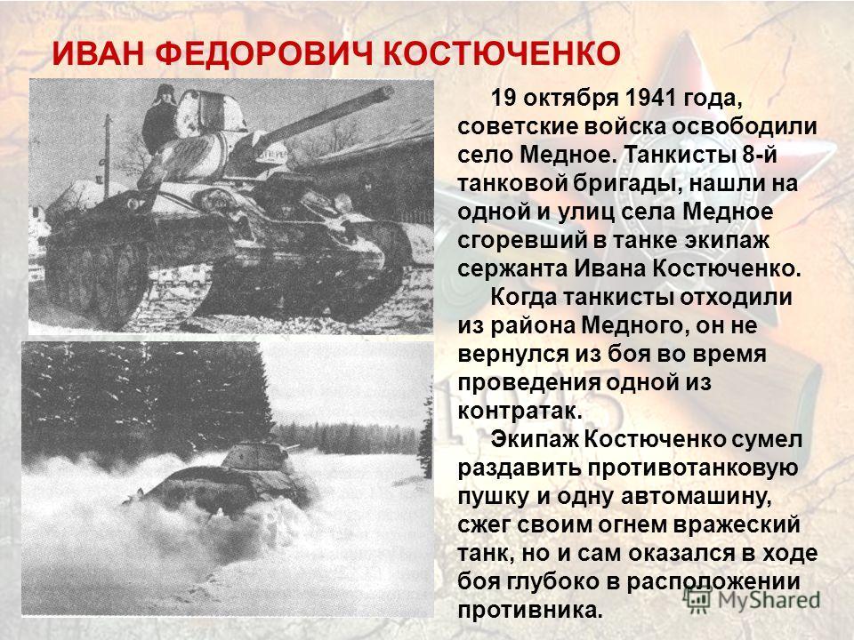 19 октября 1941 года, советские войска освободили село Медное. Танкисты 8-й танковой бригады, нашли на одной и улиц села Медное сгоревший в танке экипаж сержанта Ивана Костюченко. Когда танкисты отходили из района Медного, он не вернулся из боя во вр