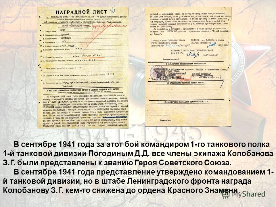 В сентябре 1941 года за этот бой командиром 1-го танкового полка 1-й танковой дивизии Погодиным Д.Д. все члены экипажа Колобанова З.Г. были представлены к званию Героя Советского Союза. В сентябре 1941 года представление утверждено командованием 1- й
