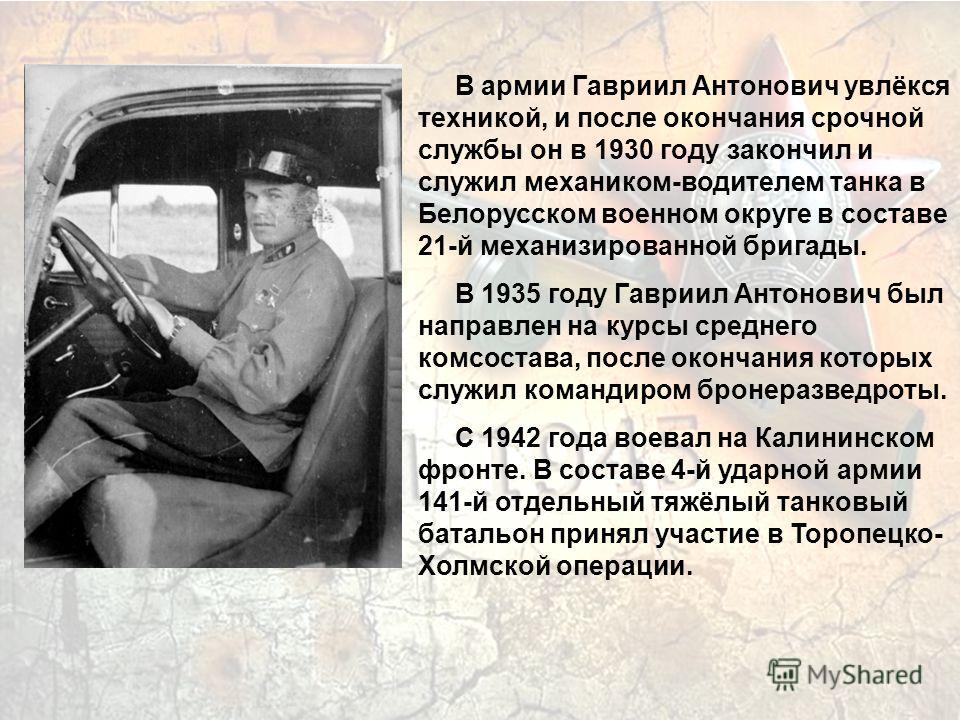 В армии Гавриил Антонович увлёкся техникой, и после окончания срочной службы он в 1930 году закончил и служил механиком-водителем танка в Белорусском военном округе в составе 21-й механизированной бригады. В 1935 году Гавриил Антонович был направлен