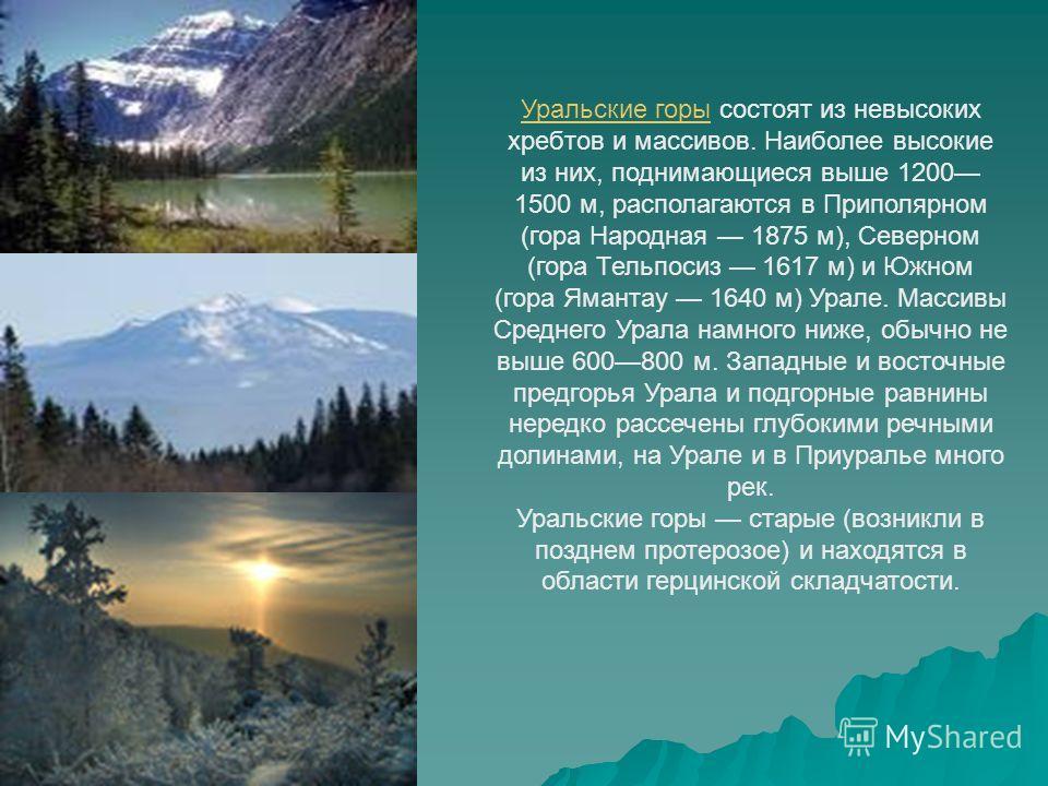 Уральские горы Уральские горы состоят из невысоких хребтов и массивов. Наиболее высокие из них, поднимающиеся выше 1200 1500 м, располагаются в Приполярном (гора Народная 1875 м), Северном (гора Тельпосиз 1617 м) и Южном (гора Ямантау 1640 м) Урале.