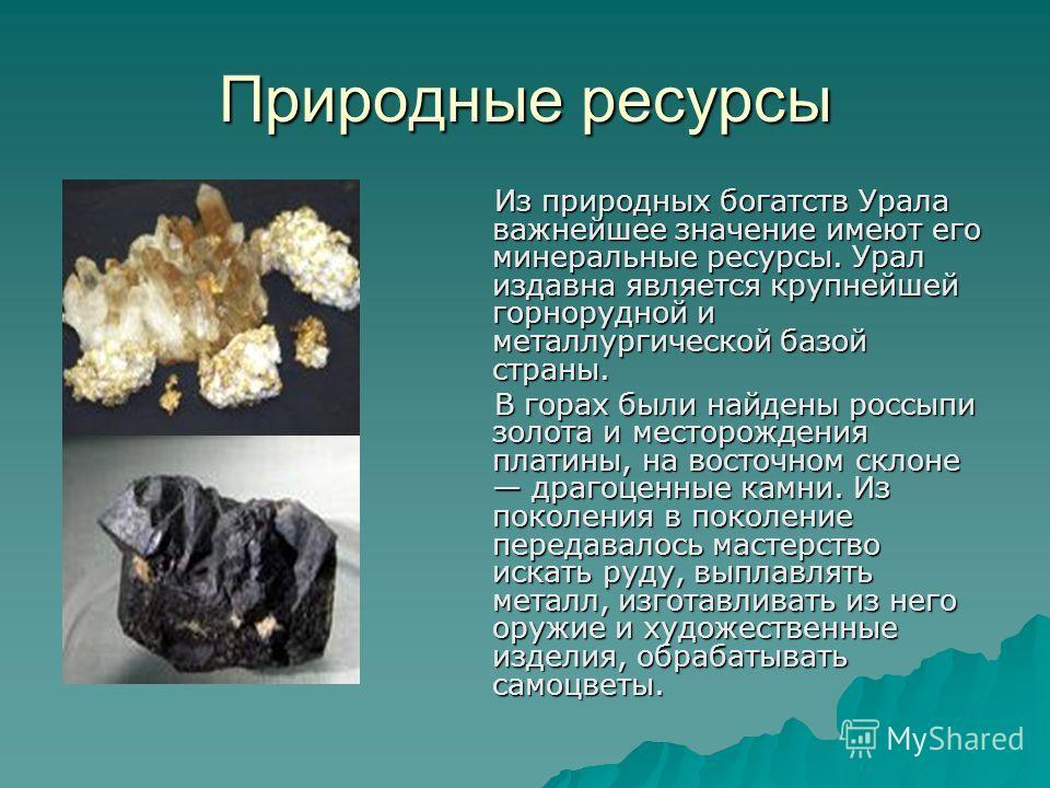 Природные ресурсы Из природных богатств Урала важнейшее значение имеют его минеральные ресурсы. Урал издавна является крупнейшей горнорудной и металлургической базой страны. Из природных богатств Урала важнейшее значение имеют его минеральные ресурсы