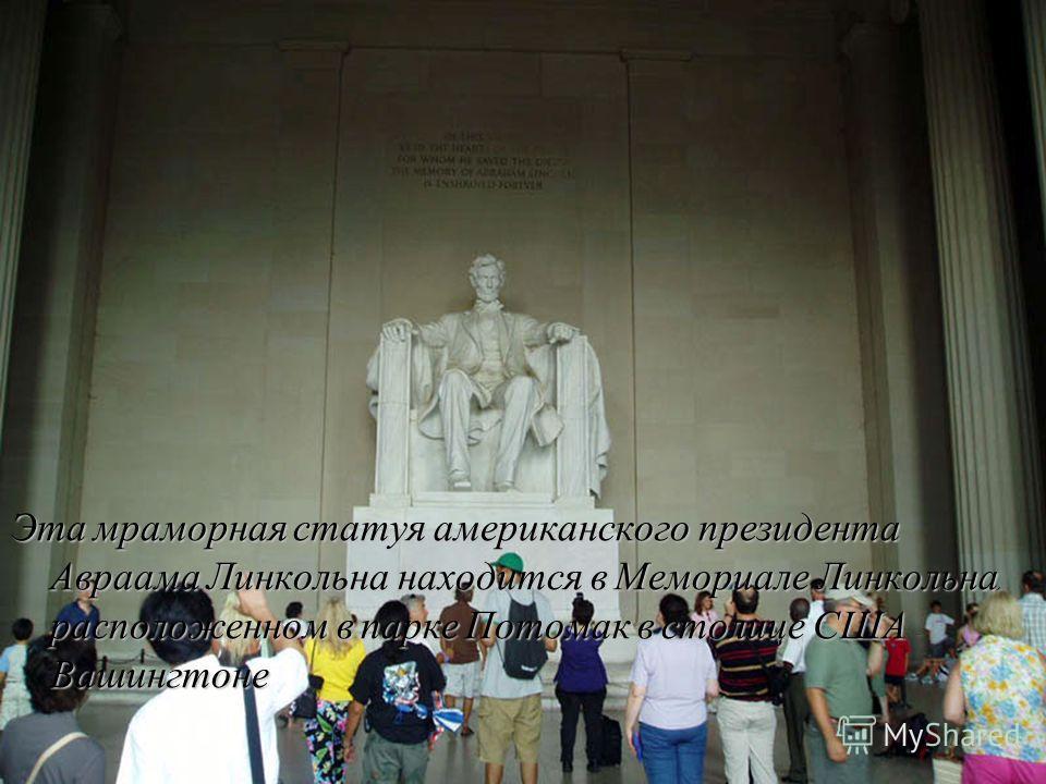 Эта мраморная статуя американского президента Авраама Линкольна находится в Мемориале Линкольна, расположенном в парке Потомак в столице США - Вашингтоне