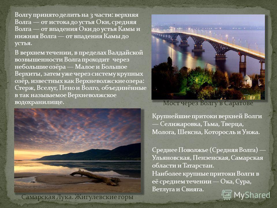 Волгу принято делить на 3 части: верхняя Волга от истока до устья Оки, средняя Волга от впадения Оки до устья Камы и нижняя Волга от впадения Камы до устья. В верхнем течении, в пределах Валдайской возвышенности Волга проходит через небольшие озёра М