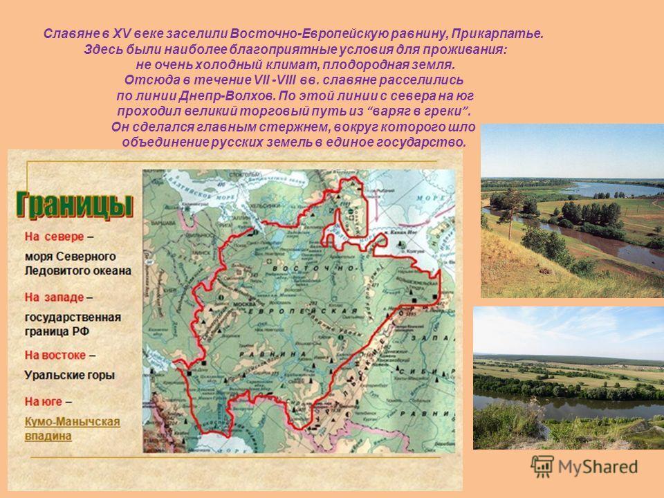 Славяне в XV веке заселили Восточно-Европейскую равнину, Прикарпатье. Здесь были наиболее благоприятные условия для проживания: не очень холодный климат, плодородная земля. Отсюда в течение VII -VIII вв. славяне расселились по линии Днепр-Волхов. По