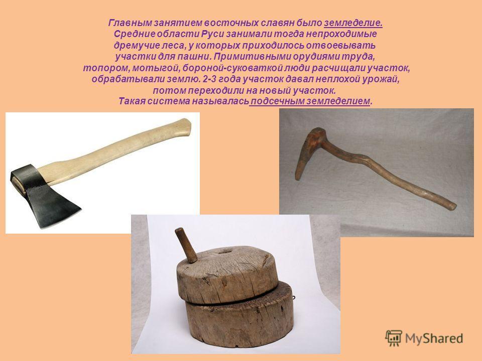Главным занятием восточных славян было земледелие. Средние области Руси занимали тогда непроходимые дремучие леса, у которых приходилось отвоевывать участки для пашни. Примитивными орудиями труда, топором, мотыгой, бороной-суковаткой люди расчищали у