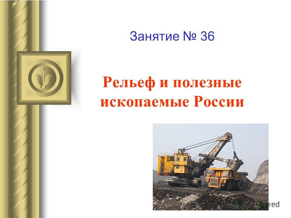 Рельеф и полезные ископаемые России Занятие 36