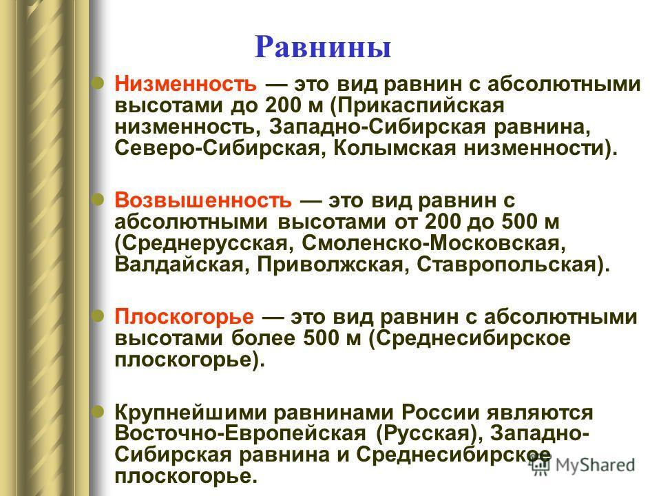 Низменность это вид равнин с абсолютными высотами до 200 м (Прикаспийская низменность, Западно-Сибирская равнина, Северо-Сибирская, Колымская низменности). Возвышенность это вид равнин с абсолютными высотами от 200 до 500 м (Среднерусская, Смоленско-