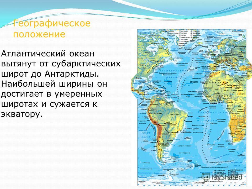 Географическое положение Атлантический океан вытянут от субарктических широт до Антарктиды. Наибольшей ширины он достигает в умеренных широтах и сужается к экватору.
