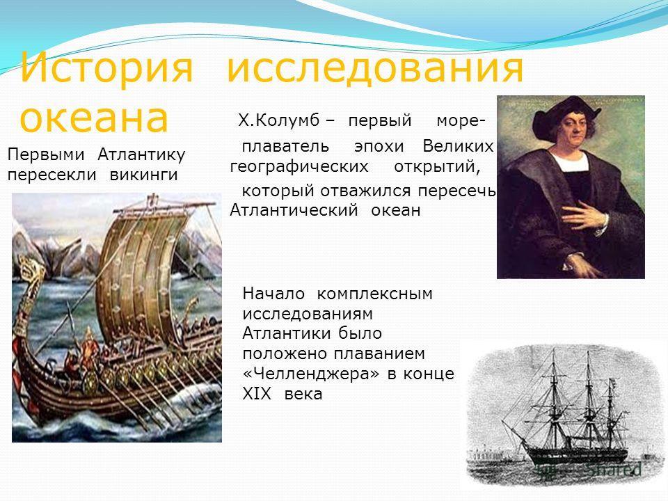 История исследования океана Начало комплексным исследованиям Атлантики было положено плаванием «Челленджера» в конце XIX века Х.Колумб – первый море- плаватель эпохи Великих географических открытий, который отважился пересечь Атлантический океан Перв