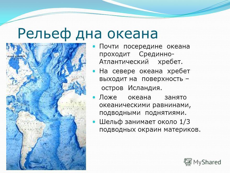 Рельеф дна океана Почти посередине океана проходит Срединно- Атлантический хребет. На севере океана хребет выходит на поверхность – остров Исландия. Ложе океана занято океаническими равнинами, подводными поднятиями. Шельф занимает около 1/3 подводных