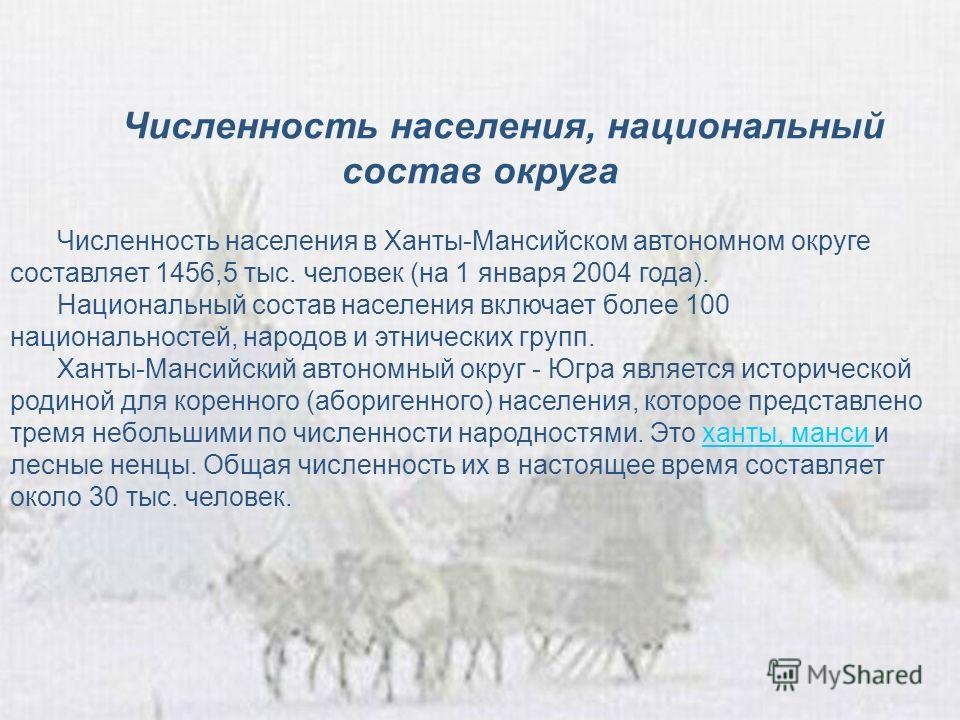 Численность населения, национальный состав округа Численность населения в Ханты-Мансийском автономном округе составляет 1456,5 тыс. человек (на 1 января 2004 года). Национальный состав населения включает более 100 национальностей, народов и этнически