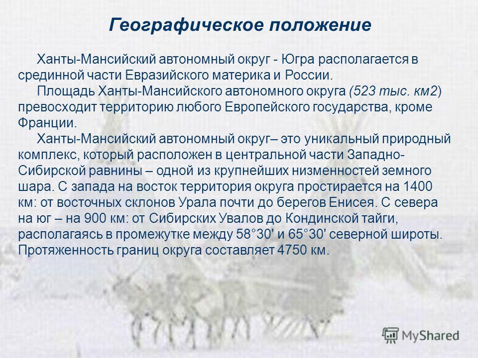 Географическое положение Ханты-Мансийский автономный округ - Югра располагается в срединной части Евразийского материка и России. Площадь Ханты-Мансийского автономного округа (523 тыс. км 2) превосходит территорию любого Европейского государства, кро