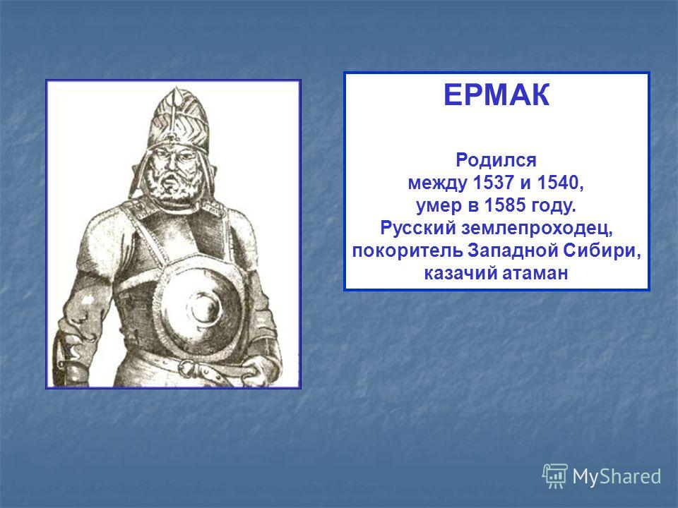ЕРМАК Родился между 1537 и 1540, умер в 1585 году. Русский землепроходец, покоритель Западной Сибири, казачий атаман