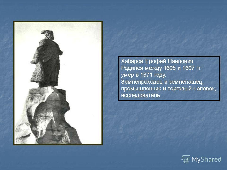 Хабаров Ерофей Павлович Родился между 1605 и 1607 гг. умер в 1671 году. Землепроходец и землепашец, промышленник и торговый человек, исследователь