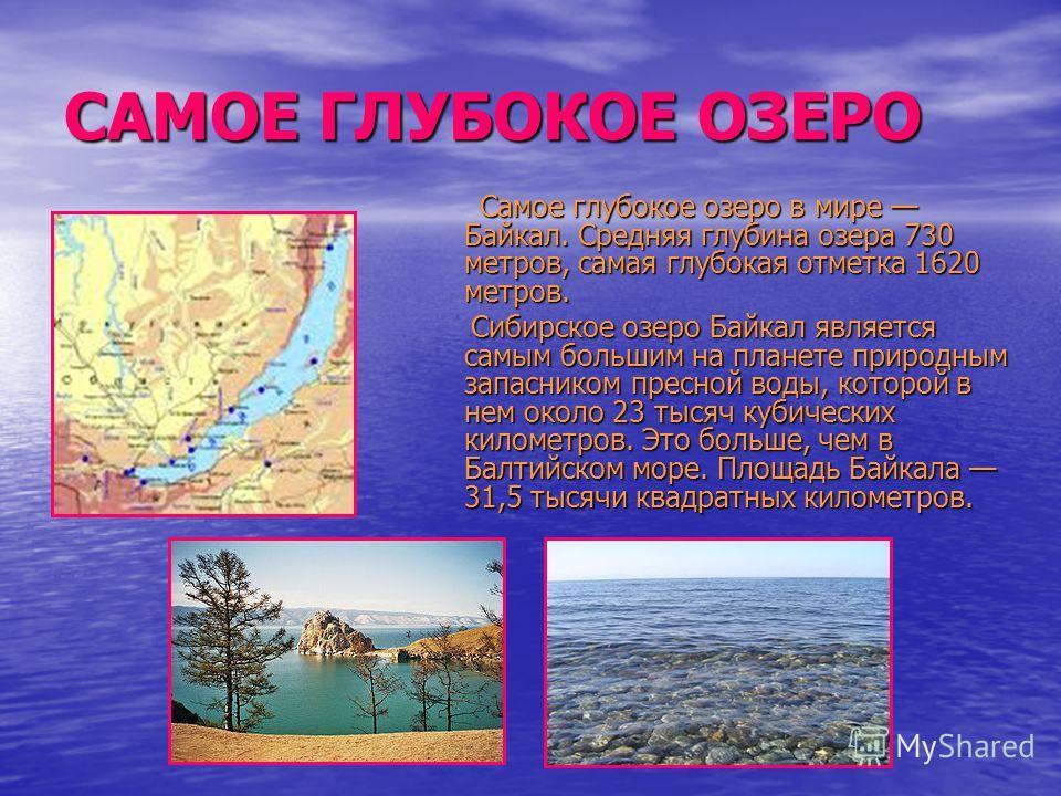 САМОЕ ГЛУБОКОЕ ОЗЕРО Самое глубокое озеро в мире Байкал. Средняя глубина озера 730 метров, самая глубокая отметка 1620 метров. Самое глубокое озеро в мире Байкал. Средняя глубина озера 730 метров, самая глубокая отметка 1620 метров. Сибирское озеро Б