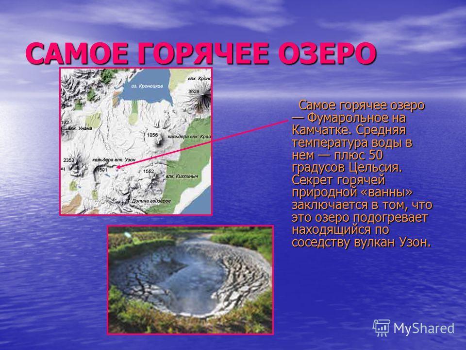 САМОЕ ГОРЯЧЕЕ ОЗЕРО Самое горячее озеро Фумарольное на Камчатке. Средняя температура воды в нем плюс 50 градусов Цельсия. Секрет горячей природной «ванны» заключается в том, что это озеро подогревает находящийся по соседству вулкан Узон. Самое горяче