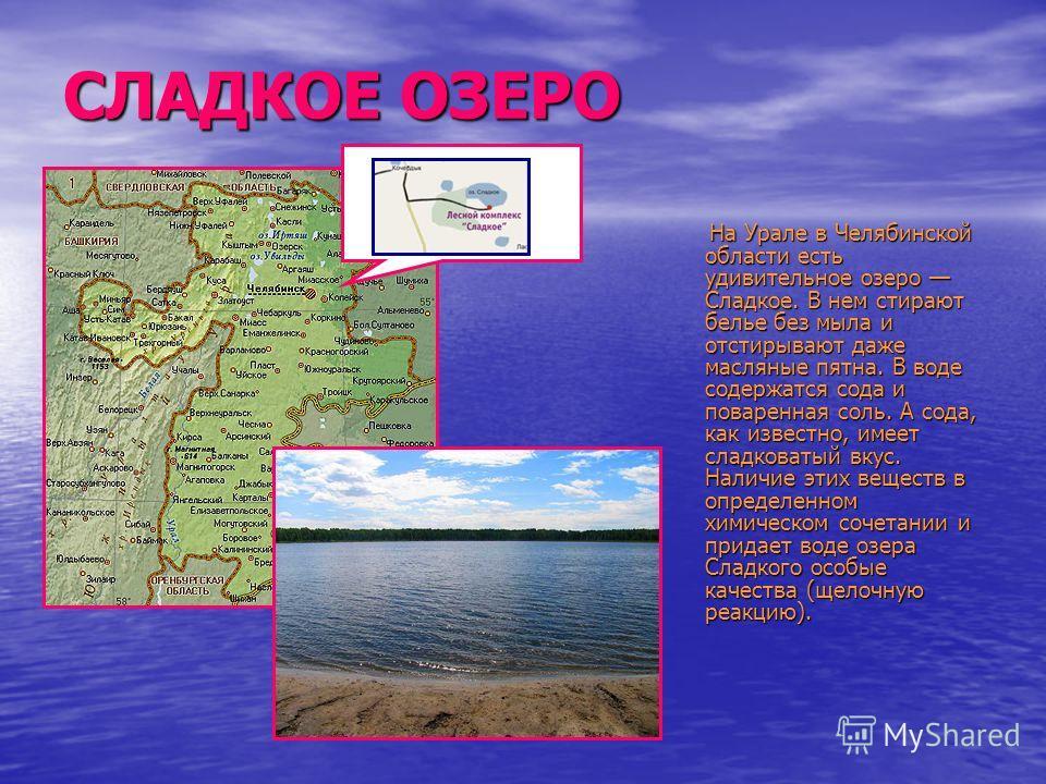 СЛАДКОЕ ОЗЕРО На Урале в Челябинской области есть удивительное озеро Сладкое. В нем стирают белье без мыла и отстирывают даже масляные пятна. В воде содержатся сода и поваренная соль. А сода, как известно, имеет сладковатый вкус. Наличие этих веществ