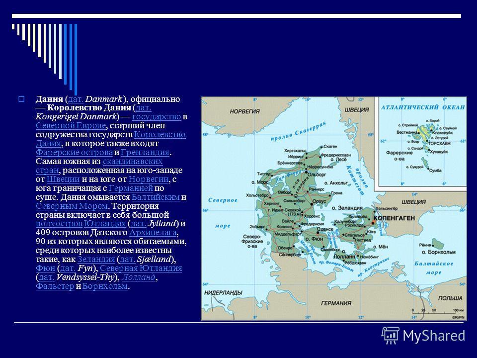 Дания (дат. Danmark ), официально Королевство Дания (дат. Kongeriget Danmark) государство в Северной Европе, старший член содружества государств Королевство Дания, в которое также входят Фарерские острова и Гренландия. Самая южная из скандинавских ст
