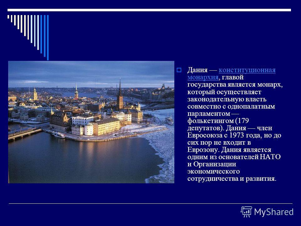 Дания конституционная монархия, главой государства является монарх, который осуществляет законодательную власть совместно с однопалатным парламентом фолькетингом (179 депутатов). Дания член Евросоюза с 1973 года, но до сих пор не входит в Еврозону. Д