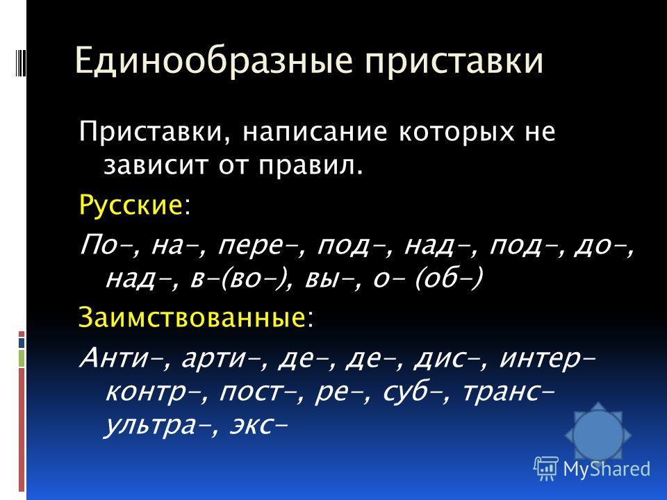 Единообразные приставки Приставки, написание которых не зависит от правил. Русские: По-, на-, пере-, под-, над-, под-, до-, над-, в-(во-), вы-, о- (об-) Заимствованные: Анти-, арти-, де-, де-, дис-, интер- контр-, пост-, ре-, суб-, транс- ультра-, эк
