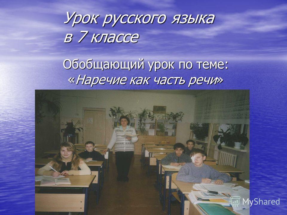 Обобщающий урок по теме: «Наречие как часть речи» Урок русского языка в 7 классе
