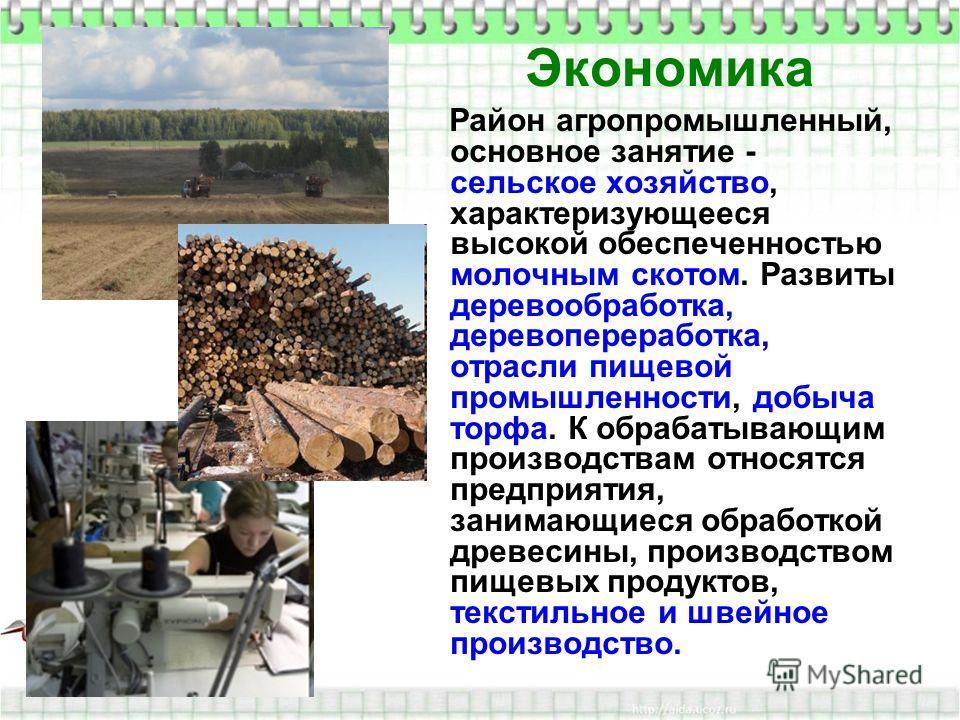 Экономика Район агропромышленный, основное занятие - сельское хозяйство, характеризующееся высокой обеспеченностью молочным скотом. Развиты деревообработка, деревопереработка, отрасли пищевой промышленности, добыча торфа. К обрабатывающим производств