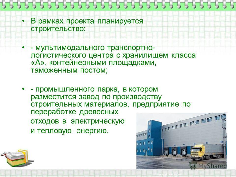 В рамках проекта планируется строительство: - мультимодального транспортно- логистического центра с хранилищем класса «А», контейнерными площадками, таможенным постом; - промышленного парка, в котором разместится завод по производству строительных ма