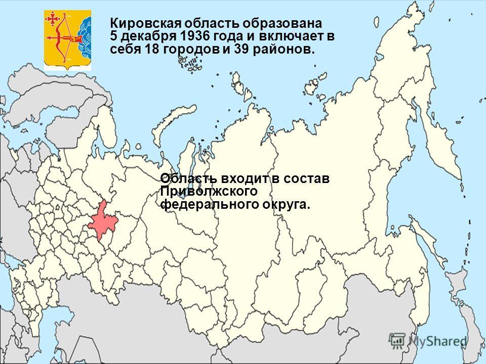 Область входит в состав Приволжского федерального округа. Кировская область образована 5 декабря 1936 года и включает в себя 18 городов и 39 районов.