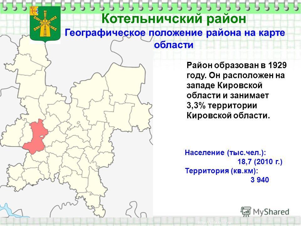 Котельничский район Географическое положение района на карте области Район образован в 1929 году. Он расположен на западе Кировской области и занимает 3,3% территории Кировской области. Население (тыс.чел.): 18,7 (2010 г.) Территория (кв.км): 3 940