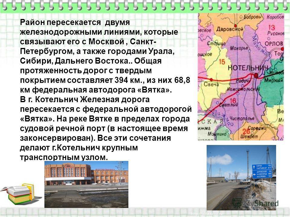 Район пересекается двумя железнодорожными линиями, которые связывают его с Москвой, Санкт- Петербургом, а также городами Урала, Сибири, Дальнего Востока.. Общая протяженность дорог с твердым покрытием составляет 394 км., из них 68,8 км федеральная ав