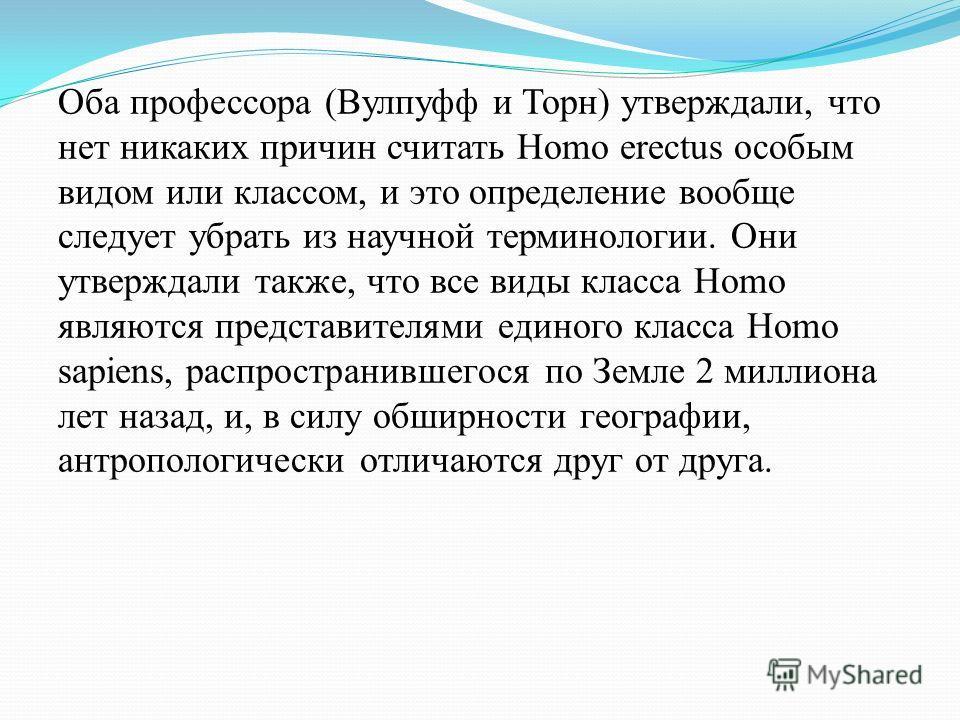 Оба профессора (Вулпуфф и Торн) утверждали, что нет никаких причин считать Homo erectus особым видом или классом, и это определение вообще следует убрать из научной терминологии. Они утверждали также, что все виды класса Homo являются представителями