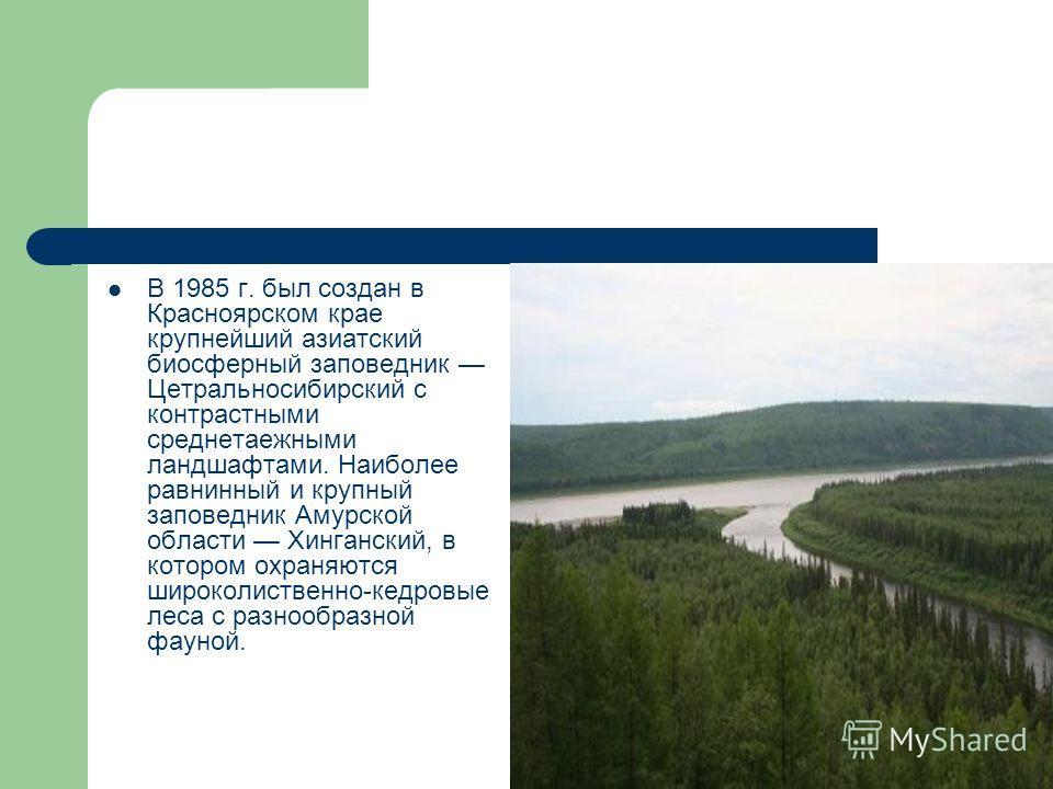 В 1985 г. был создан в Красноярском крае крупнейший азиатский биосферный заповедник Цетральносибирский с контрастными среднетаежными ландшафтами. Наиболее равнинный и крупный заповедник Амурской области Хинганский, в котором охраняются широколиственн