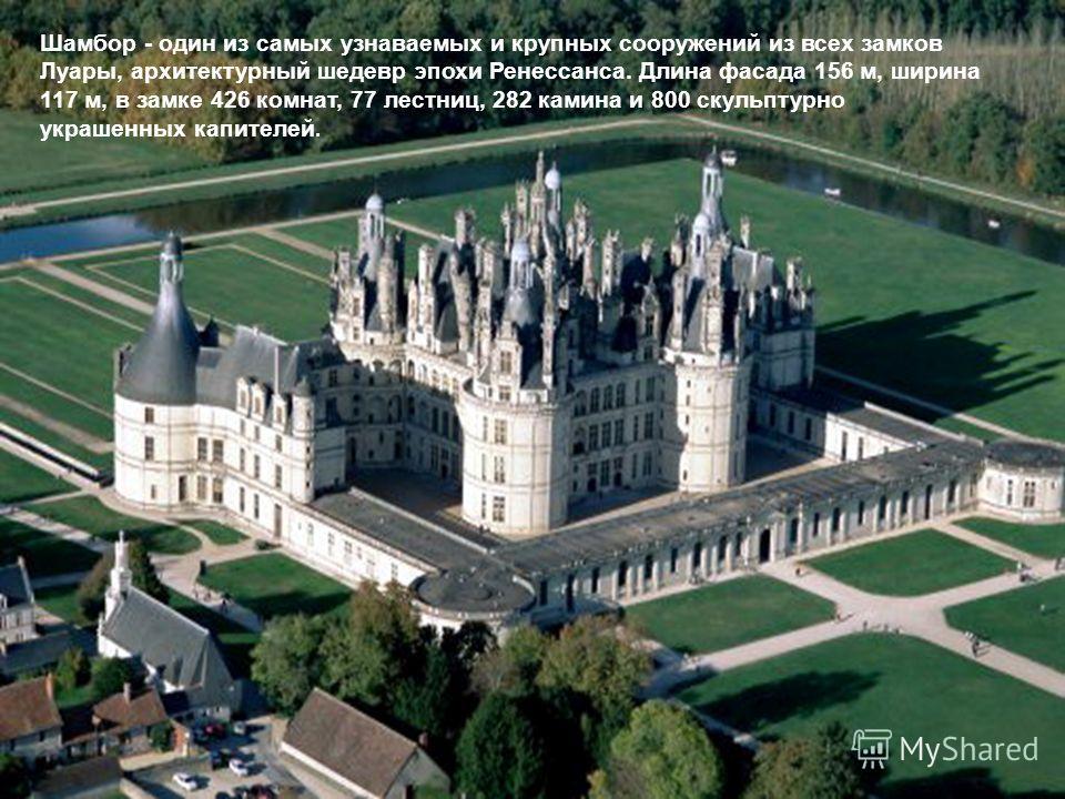 Шамбор - один из самых узнаваемых и крупных сооружений из всех замков Луары, архитектурный шедевр эпохи Ренессанса. Длина фасада 156 м, ширина 117 м, в замке 426 комнат, 77 лестниц, 282 камина и 800 скульптурно украшенных капителей.