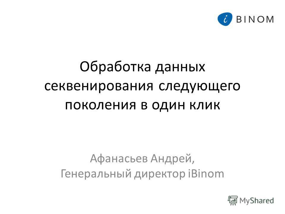 Обработка данных секвенирования следующего поколения в один клик Афанасьев Андрей, Генеральный директор iBinom