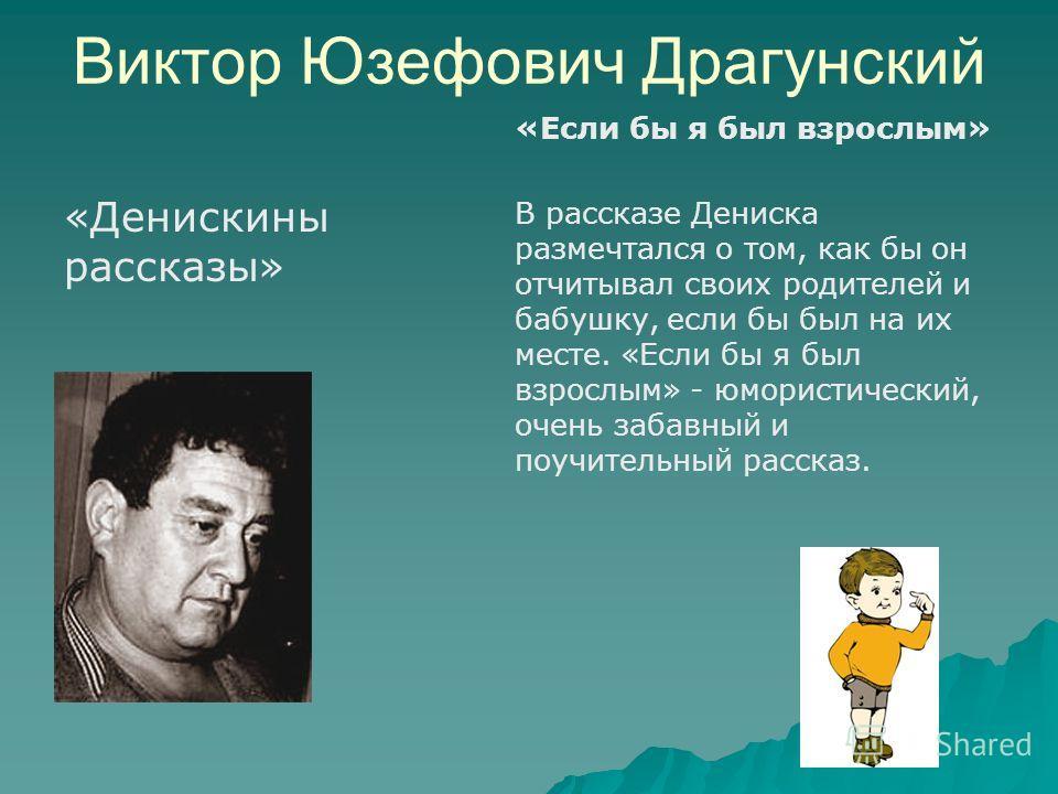 Виктор Юзефович Драгунский «Денискины рассказы» «Если бы я был взрослым» В рассказе Дениска размечтался о том, как бы он отчитывал своих родителей и бабушку, если бы был на их месте. «Если бы я был взрослым» - юмористический, очень забавный и поучите