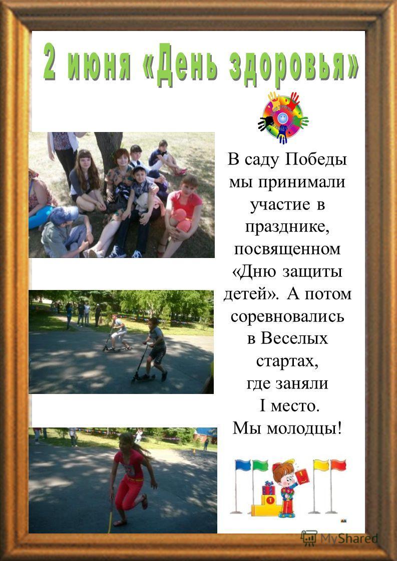 РПАРПА В саду Победы мы принимали участие в празднике, посвященном «Дню защиты детей». А потом соревновались в Веселых стартах, где заняли I место. Мы молодцы!
