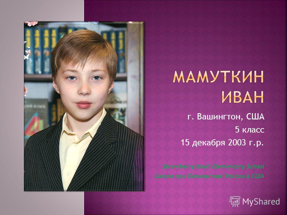 г. Вашингтон, США 5 класс 15 декабря 2003 г.р. Strawberry Knoll Elementary School Школа при Посольстве России в США