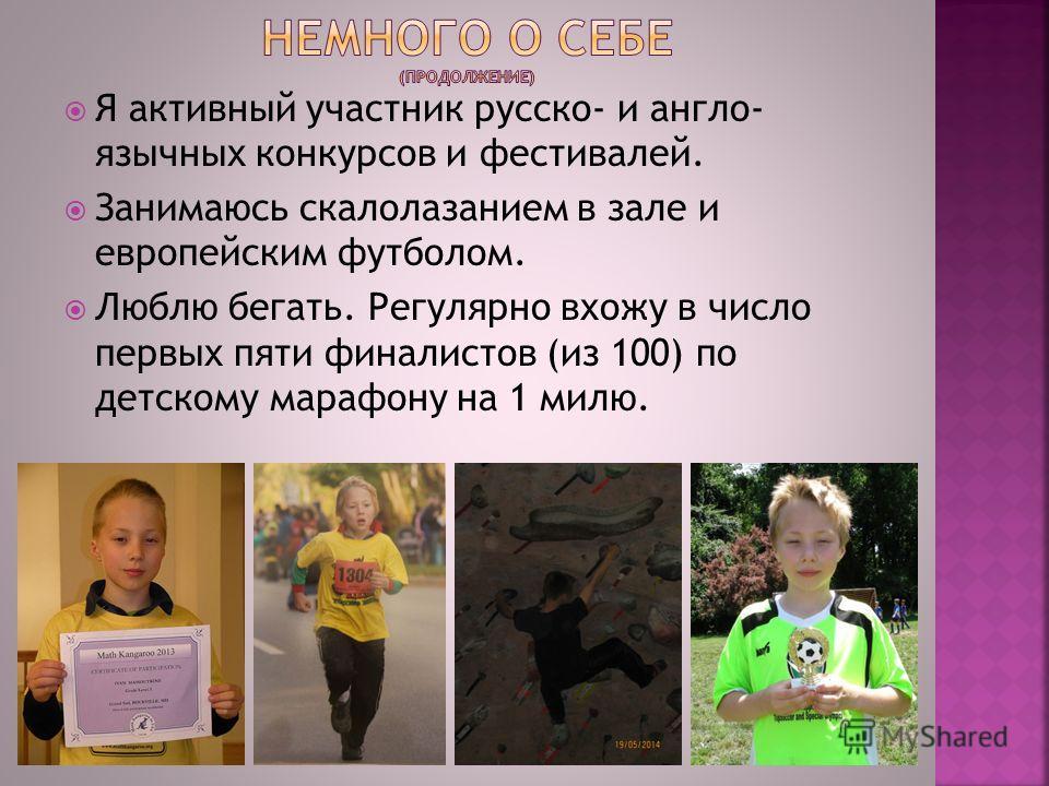Я активный участник русско- и англо- язычных конкурсов и фестивалей. Занимаюсь скалолазанием в зале и европейским футболом. Люблю бегать. Регулярно вхожу в число первых пяти финалистов (из 100) по детскому марафону на 1 милю.