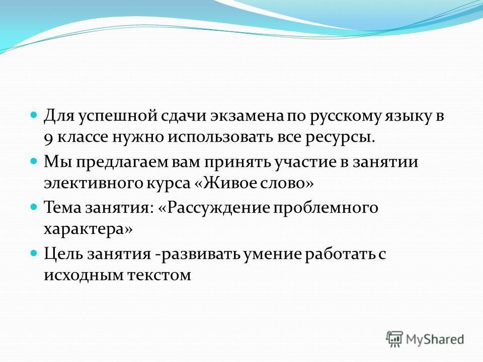 Для успешной сдачи экзамена по русскому языку в 9 классе нужно использовать все ресурсы. Мы предлагаем вам принять участие в занятии элективного курса «Живое слово» Тема занятия: «Рассуждение проблемного характера» Цель занятия -развивать умение рабо